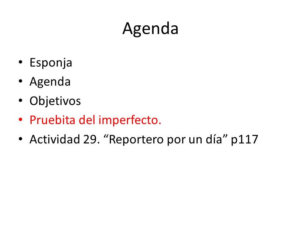 Agenda Esponja Agenda Objetivos Pruebita del imperfecto. Actividad 29. Reportero por un día p117