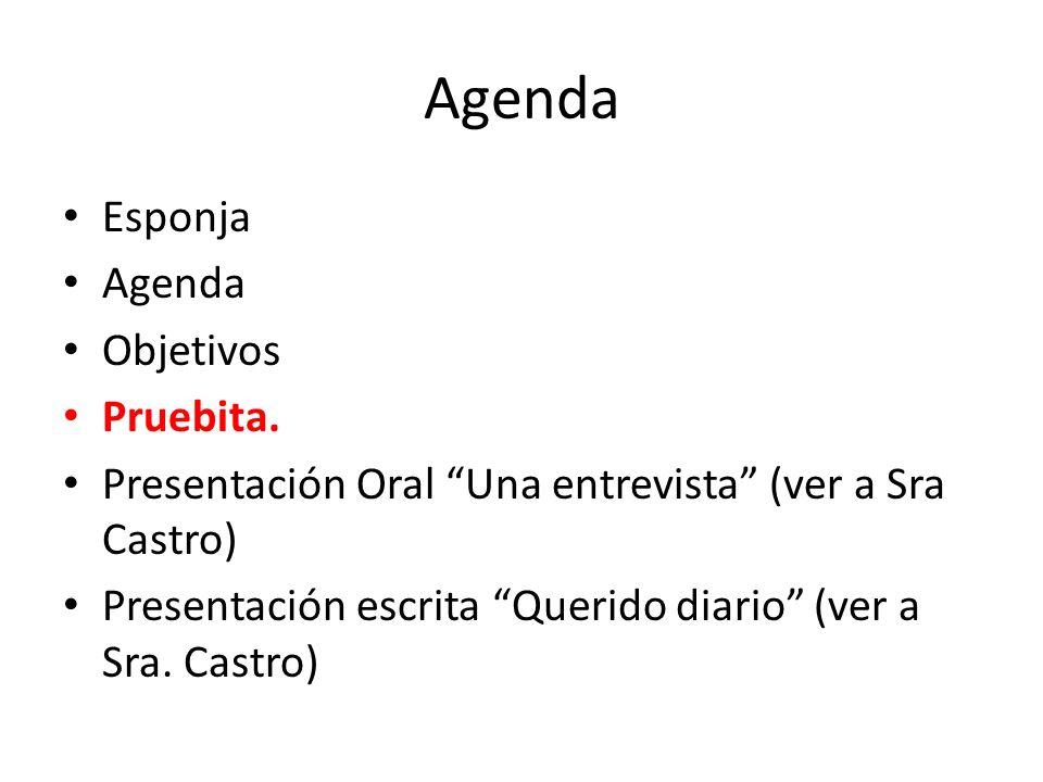 Esponja Agenda Objetivos Pruebita. Presentación Oral Una entrevista (ver a Sra Castro) Presentación escrita Querido diario (ver a Sra. Castro) Agenda