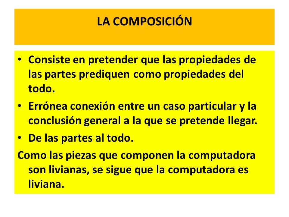 LA COMPOSICIÓN Consiste en pretender que las propiedades de las partes prediquen como propiedades del todo. Errónea conexión entre un caso particular
