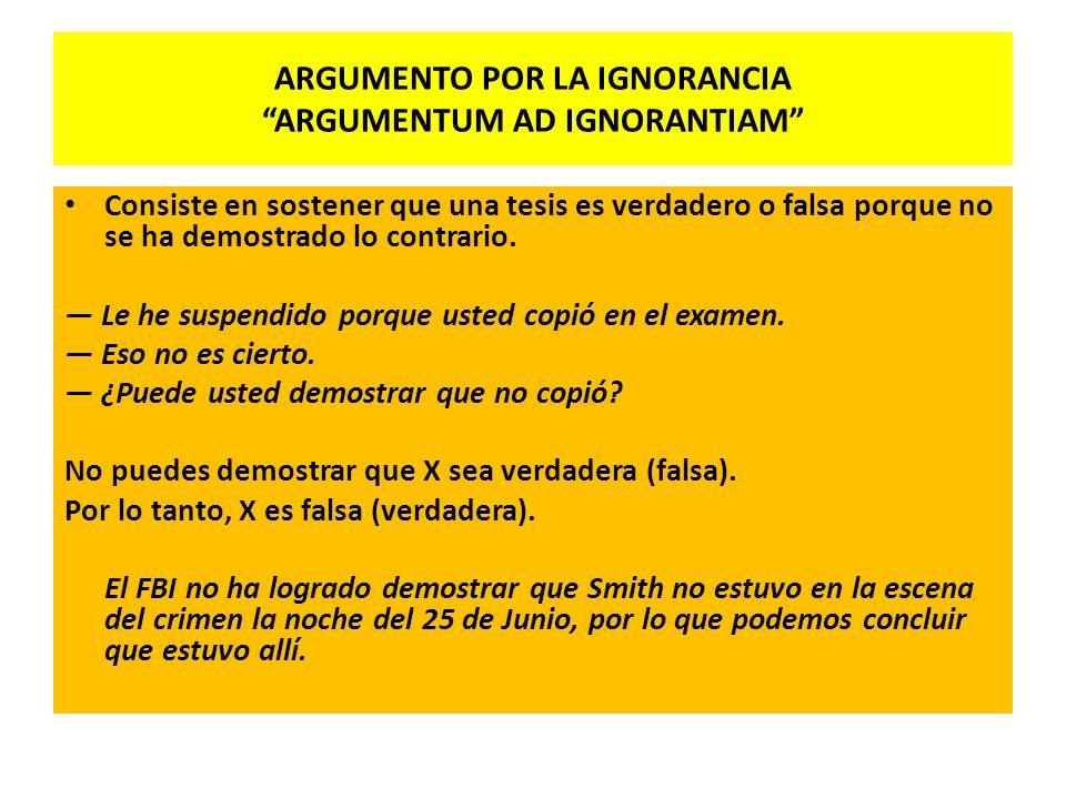 ARGUMENTO POR LA IGNORANCIA ARGUMENTUM AD IGNORANTIAM Consiste en sostener que una tesis es verdadero o falsa porque no se ha demostrado lo contrario.