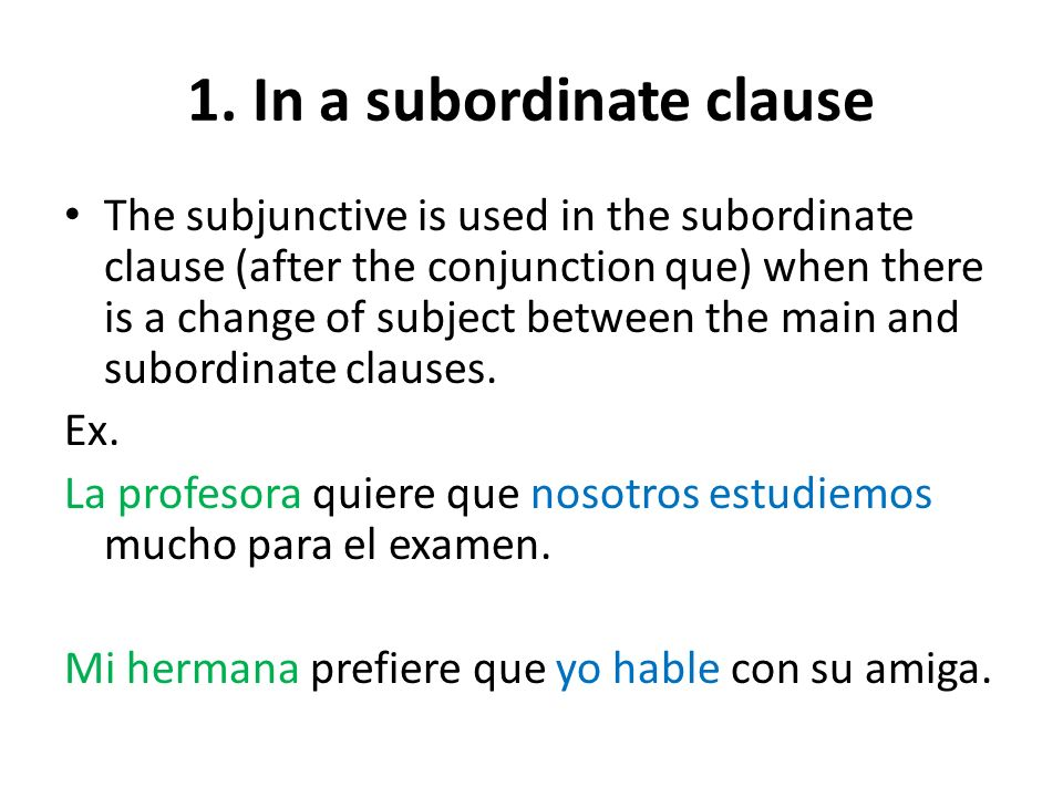 1. In a subordinate clause The subjunctive is used in the subordinate clause (after the conjunction que) when there is a change of subject between the