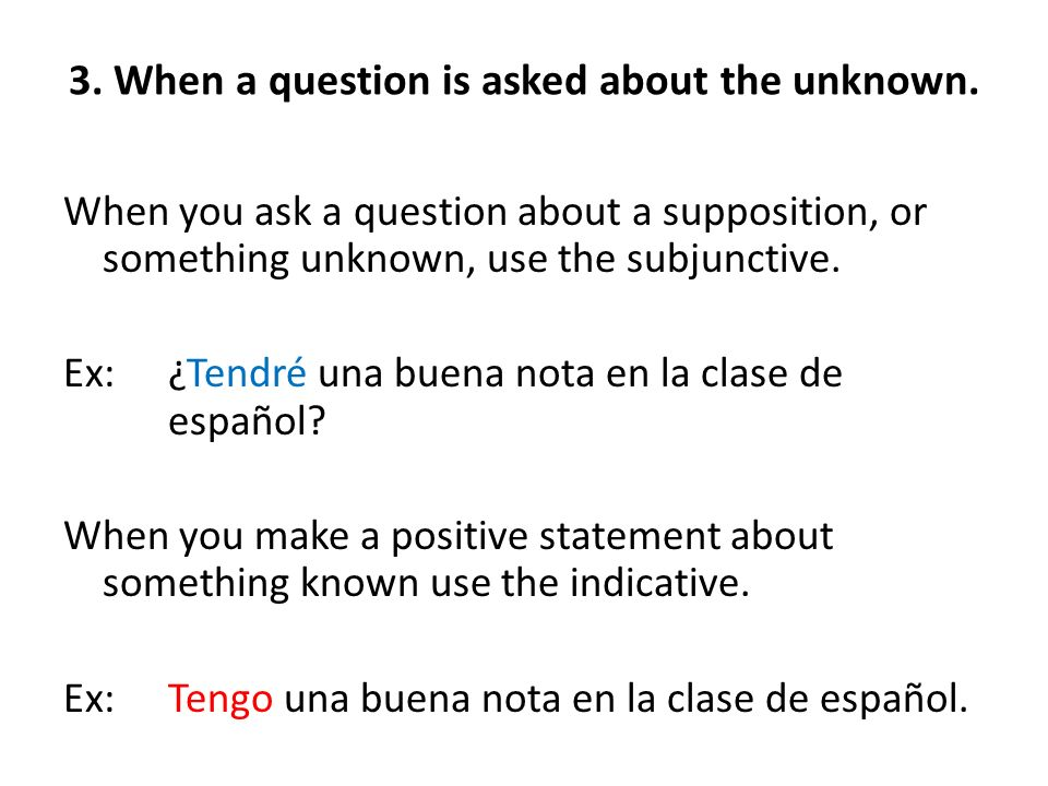 3. When a question is asked about the unknown. When you ask a question about a supposition, or something unknown, use the subjunctive. Ex:¿Tendré una