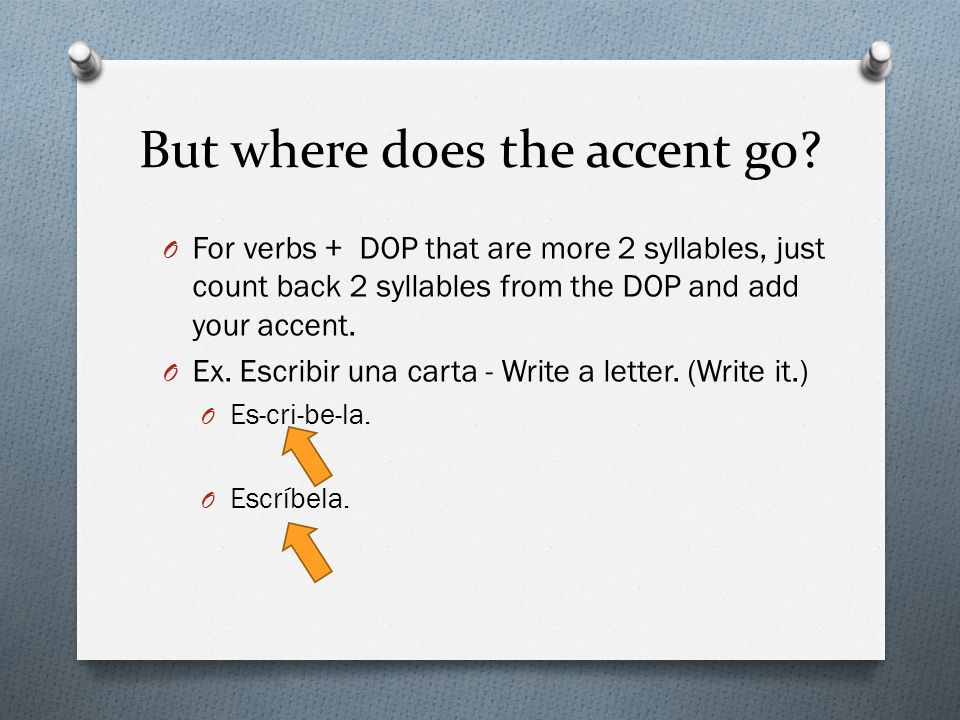 But where does the accent go? O For verbs + DOP that are more 2 syllables, just count back 2 syllables from the DOP and add your accent. O Ex. Escribi