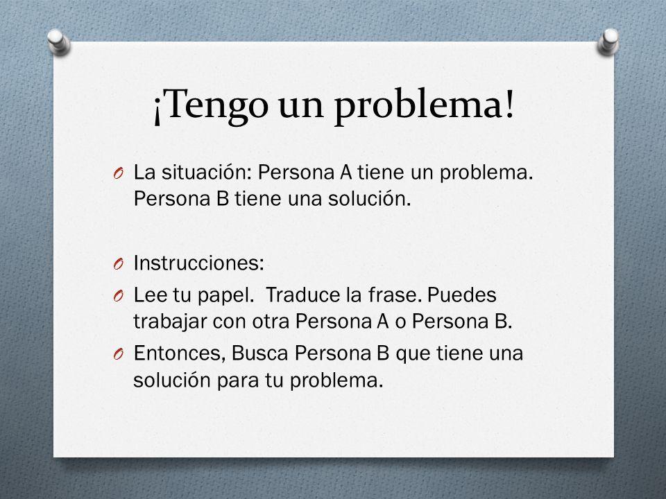 ¡Tengo un problema! O La situación: Persona A tiene un problema. Persona B tiene una solución. O Instrucciones: O Lee tu papel. Traduce la frase. Pued