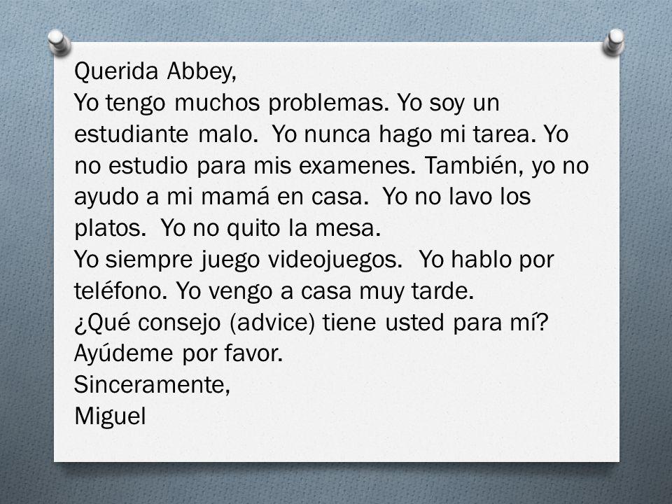 Querida Abbey, Yo tengo muchos problemas. Yo soy un estudiante malo. Yo nunca hago mi tarea. Yo no estudio para mis examenes. También, yo no ayudo a m