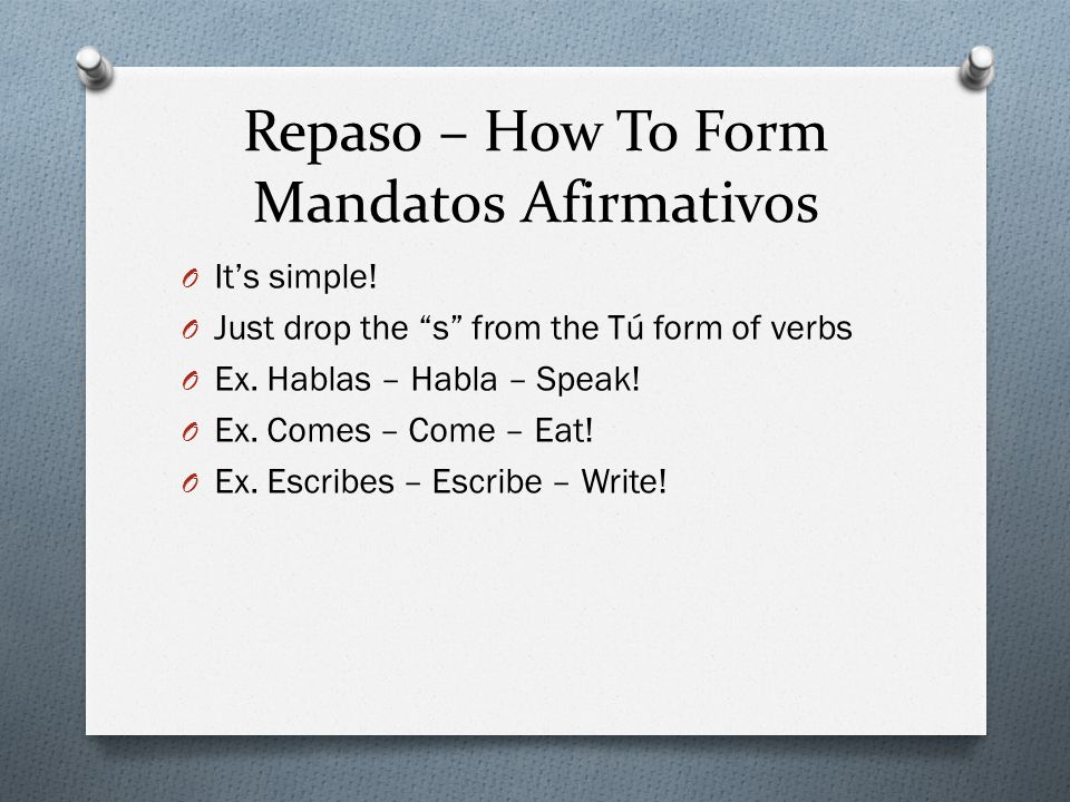 Repaso – How To Form Mandatos Afirmativos O Its simple! O Just drop the s from the Tú form of verbs O Ex. Hablas – Habla – Speak! O Ex. Comes – Come –