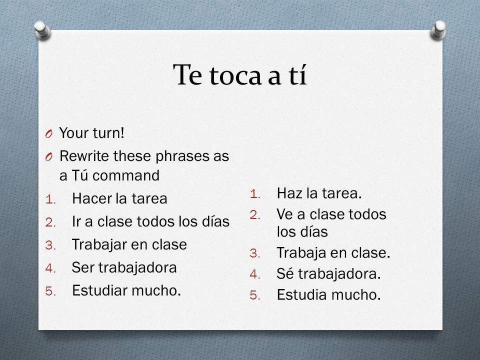 Te toca a tí O Your turn! O Rewrite these phrases as a Tú command 1. Hacer la tarea 2. Ir a clase todos los días 3. Trabajar en clase 4. Ser trabajado