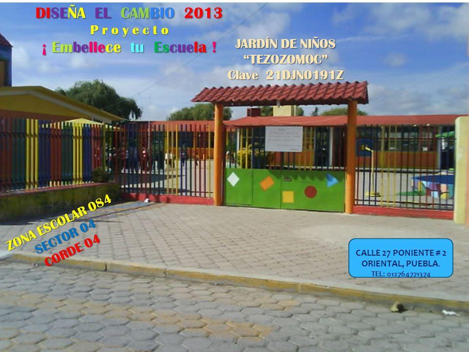 JARDÍN DE NIÑOS TEZOZOMOC Clave 21DJN0191Z DISEÑA EL CAMBIO 2013 P r o y e c t o ¡ Embellece tu Escuela .