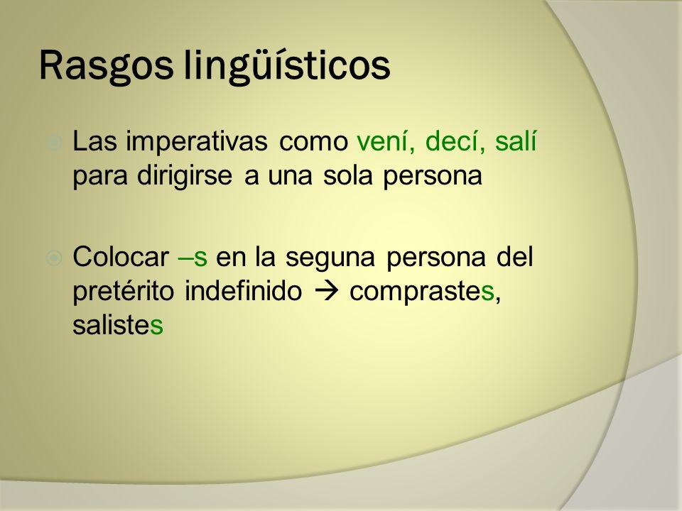 Rasgos lingüísticos Las imperativas como vení, decí, salí para dirigirse a una sola persona Colocar –s en la seguna persona del pretérito indefinido c
