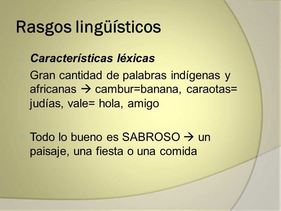Rasgos lingüísticos Características léxicas Gran cantidad de palabras indígenas y africanas cambur=banana, caraotas= judías, vale= hola, amigo Todo lo