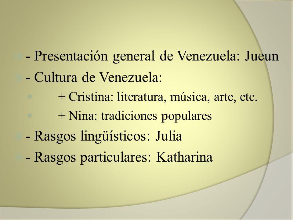 - Presentación general de Venezuela: Jueun - Cultura de Venezuela: + Cristina: literatura, música, arte, etc. + Nina: tradiciones populares - Rasgos l