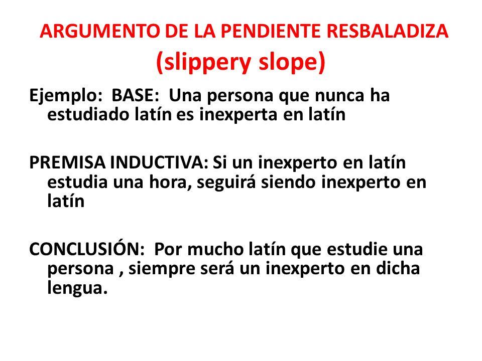 ARGUMENTO DE LA PENDIENTE RESBALADIZA (slippery slope) Ejemplo: BASE: Una persona que nunca ha estudiado latín es inexperta en latín PREMISA INDUCTIVA: Si un inexperto en latín estudia una hora, seguirá siendo inexperto en latín CONCLUSIÓN: Por mucho latín que estudie una persona, siempre será un inexperto en dicha lengua.
