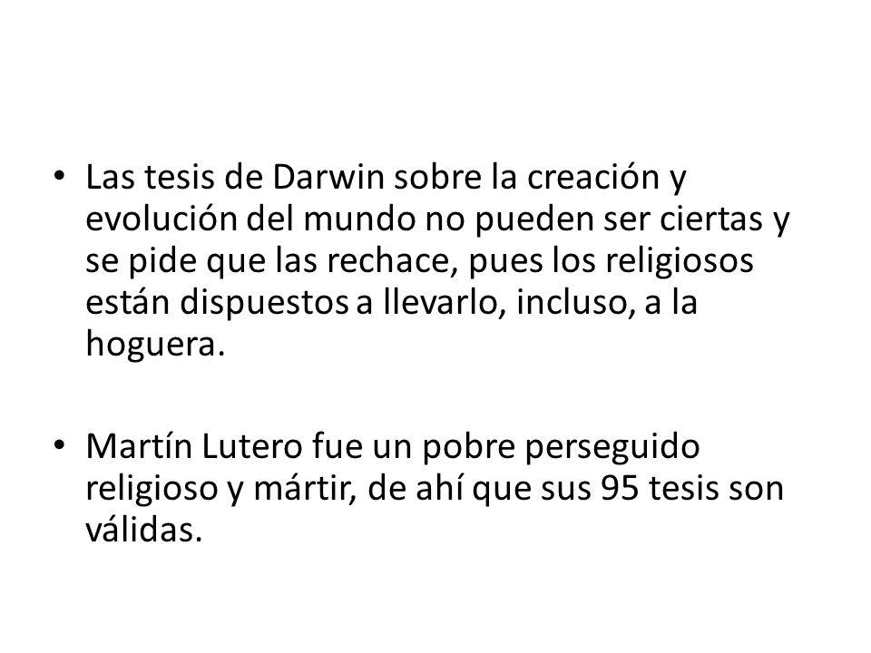 Las tesis de Darwin sobre la creación y evolución del mundo no pueden ser ciertas y se pide que las rechace, pues los religiosos están dispuestos a llevarlo, incluso, a la hoguera.