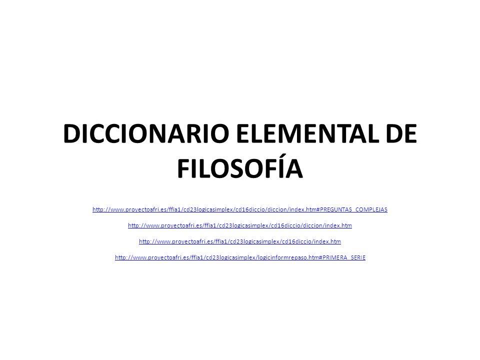 DICCIONARIO ELEMENTAL DE FILOSOFÍA http://www.proyectoafri.es/ffia1/cd23logicasimplex/cd16diccio/diccion/index.htm#PREGUNTAS_COMPLEJAS http://www.proyectoafri.es/ffia1/cd23logicasimplex/cd16diccio/diccion/index.htm http://www.proyectoafri.es/ffia1/cd23logicasimplex/cd16diccio/index.htm http://www.proyectoafri.es/ffia1/cd23logicasimplex/logicinformrepaso.htm#PRIMERA_SERIE