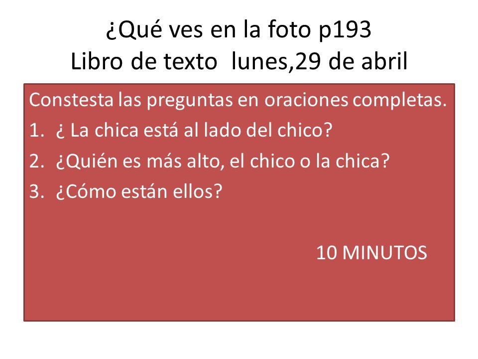 ¿Qué ves en la foto p193 Libro de texto lunes,29 de abril Constesta las preguntas en oraciones completas. 1.¿ La chica está al lado del chico? 2.¿Quié