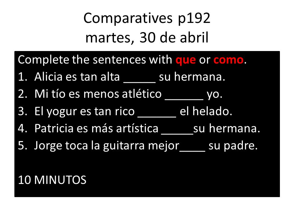 Comparatives p192 martes, 30 de abril Complete the sentences with que or como.