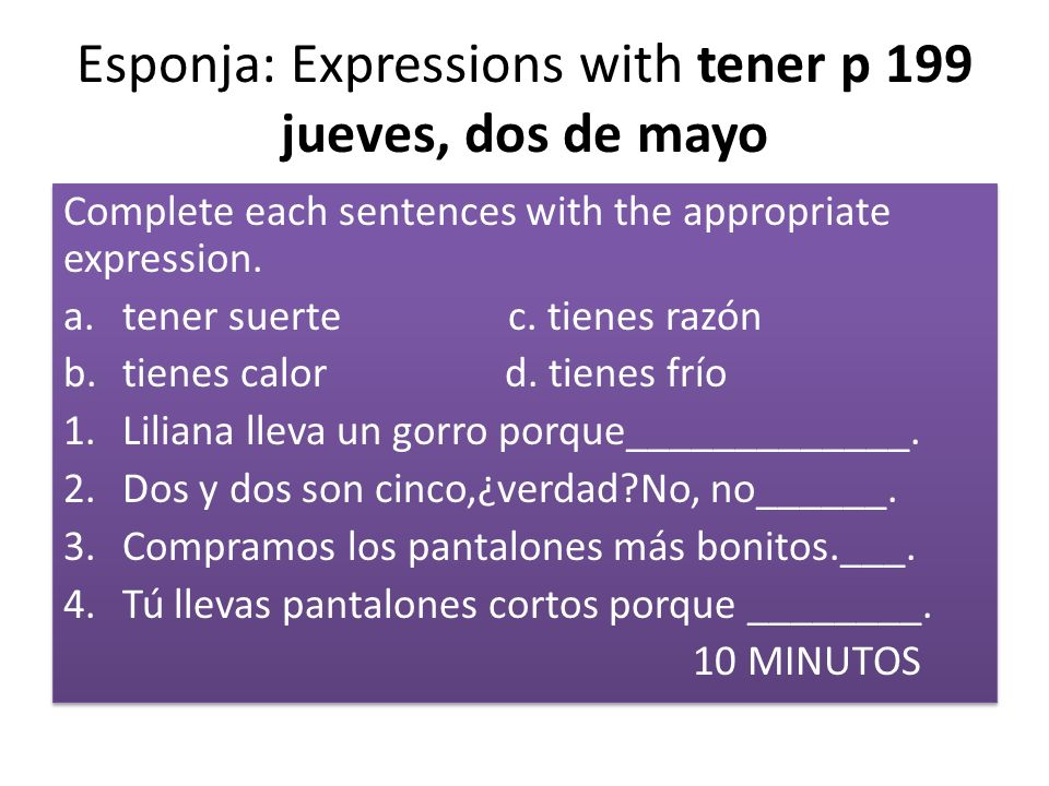 Esponja: Expressions with tener p 199 jueves, dos de mayo Complete each sentences with the appropriate expression.