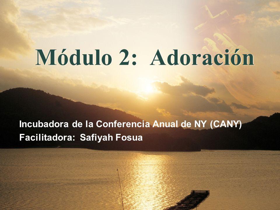 Módulo 2: Adoración Incubadora de la Conferencia Anual de NY (CANY) Facilitadora: Safiyah Fosua