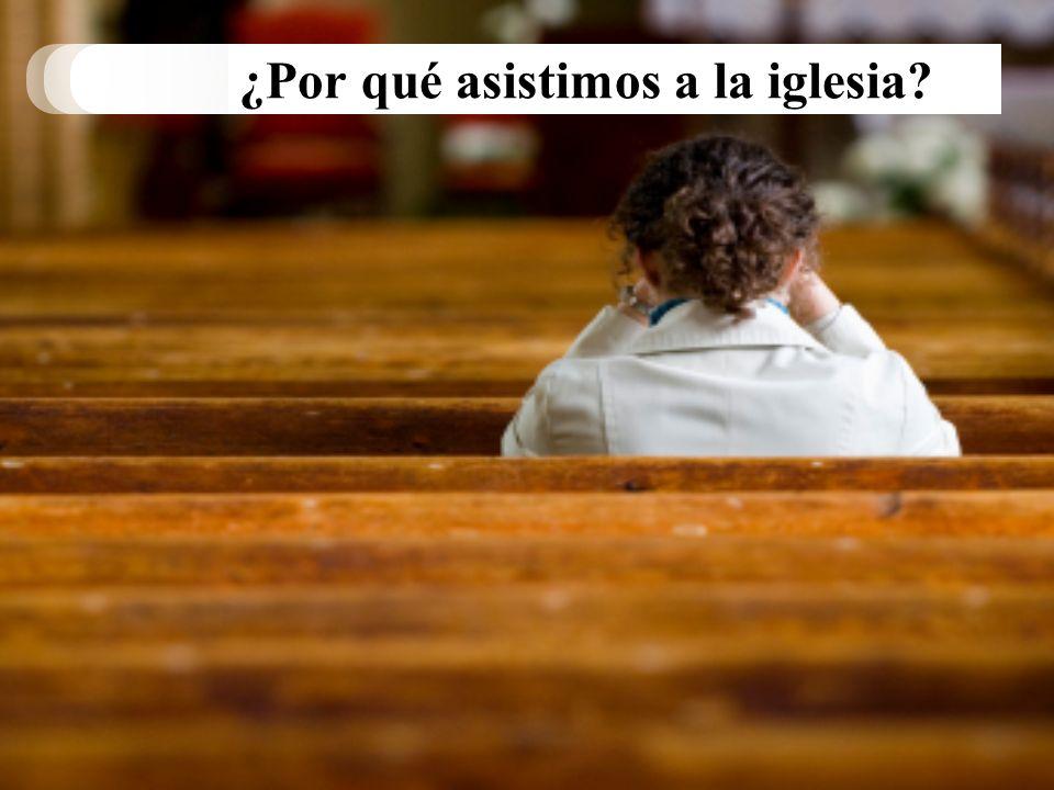 ¿Por qué asistimos a la iglesia?