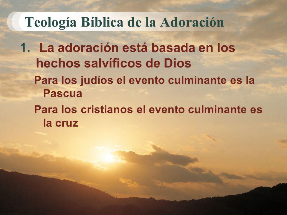 Teología Bíblica de la Adoración 1. La adoración está basada en los hechos salvíficos de Dios Para los judíos el evento culminante es la Pascua Para l