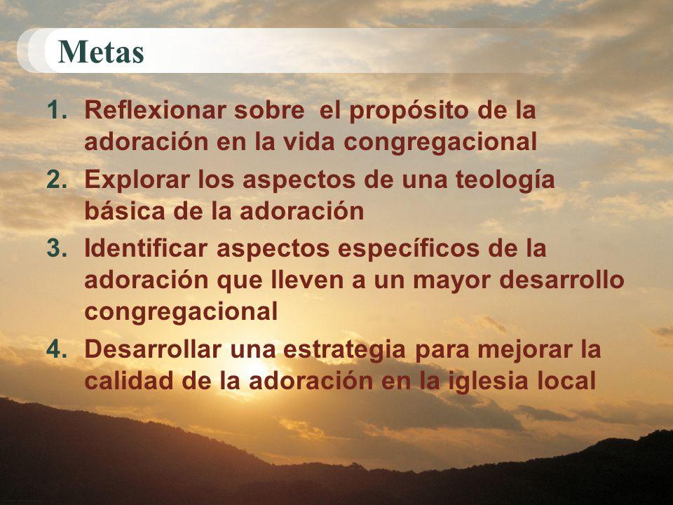 Metas 1.Reflexionar sobre el propósito de la adoración en la vida congregacional 2.Explorar los aspectos de una teología básica de la adoración 3.Iden