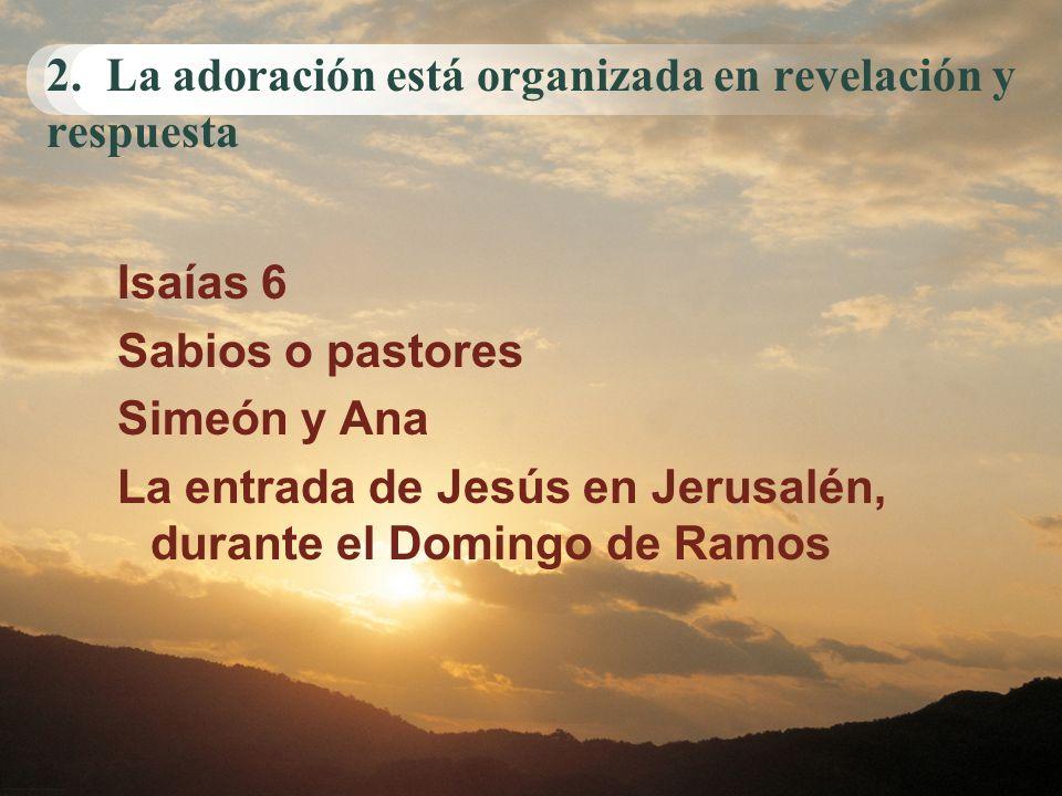 2. La adoración está organizada en revelación y respuesta Isaías 6 Sabios o pastores Simeón y Ana La entrada de Jesús en Jerusalén, durante el Domingo