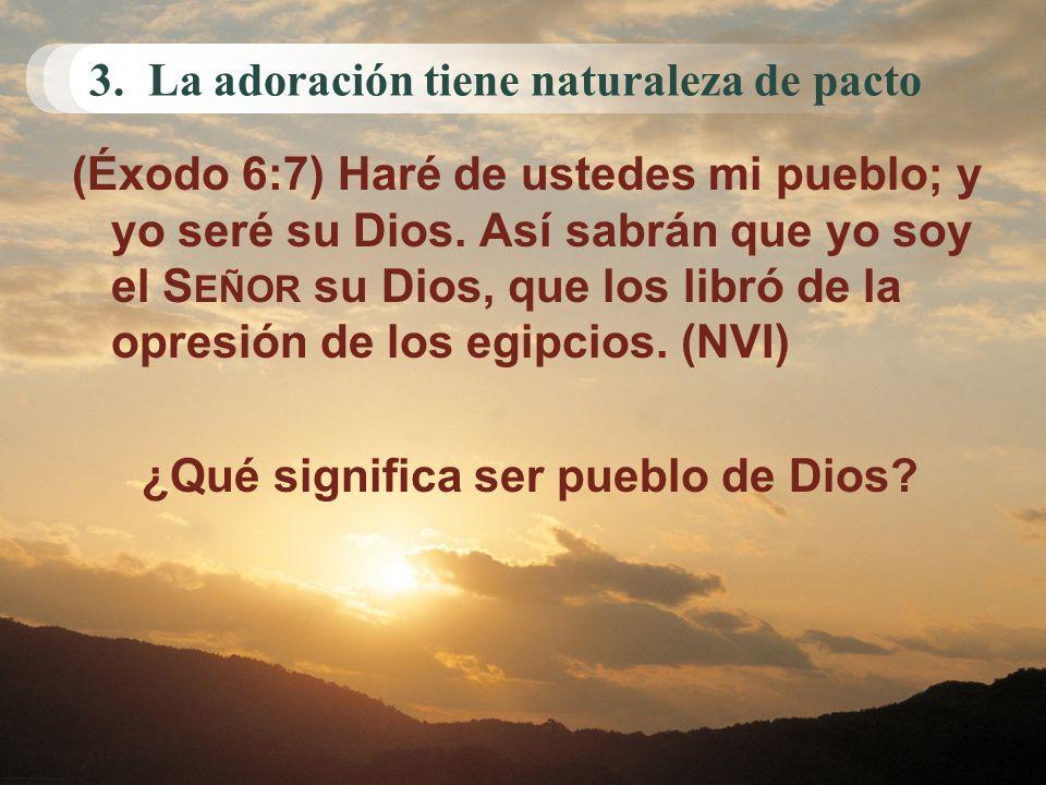 3. La adoración tiene naturaleza de pacto (Éxodo 6:7) Haré de ustedes mi pueblo; y yo seré su Dios. Así sabrán que yo soy el S EÑOR su Dios, que los l