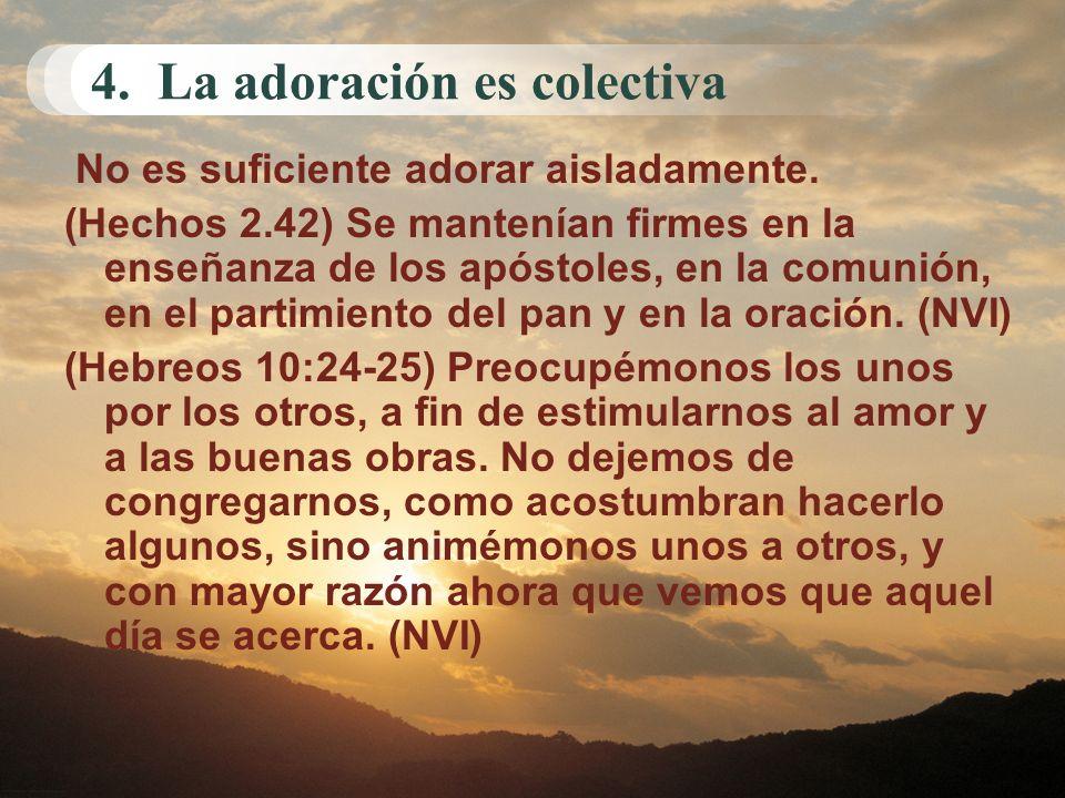 4. La adoración es colectiva No es suficiente adorar aisladamente. (Hechos 2.42) Se mantenían firmes en la enseñanza de los apóstoles, en la comunión,