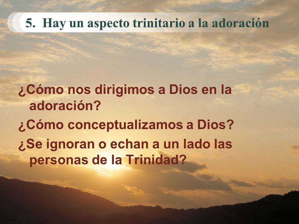 5. Hay un aspecto trinitario a la adoración ¿Cómo nos dirigimos a Dios en la adoración? ¿Cómo conceptualizamos a Dios? ¿Se ignoran o echan a un lado l