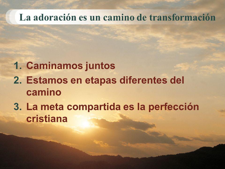 La adoración es un camino de transformación 1.Caminamos juntos 2.Estamos en etapas diferentes del camino 3.La meta compartida es la perfección cristia