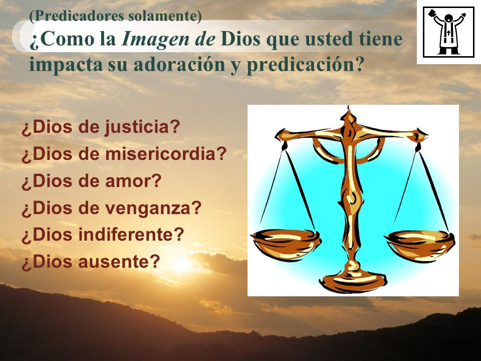(Predicadores solamente) ¿Como la Imagen de Dios que usted tiene impacta su adoración y predicación? ¿Dios de justicia? ¿Dios de misericordia? ¿Dios d