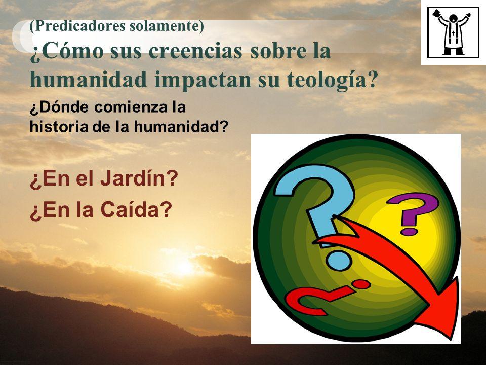 (Predicadores solamente) ¿Cómo sus creencias sobre la humanidad impactan su teología? ¿Dónde comienza la historia de la humanidad? ¿En el Jardín? ¿En