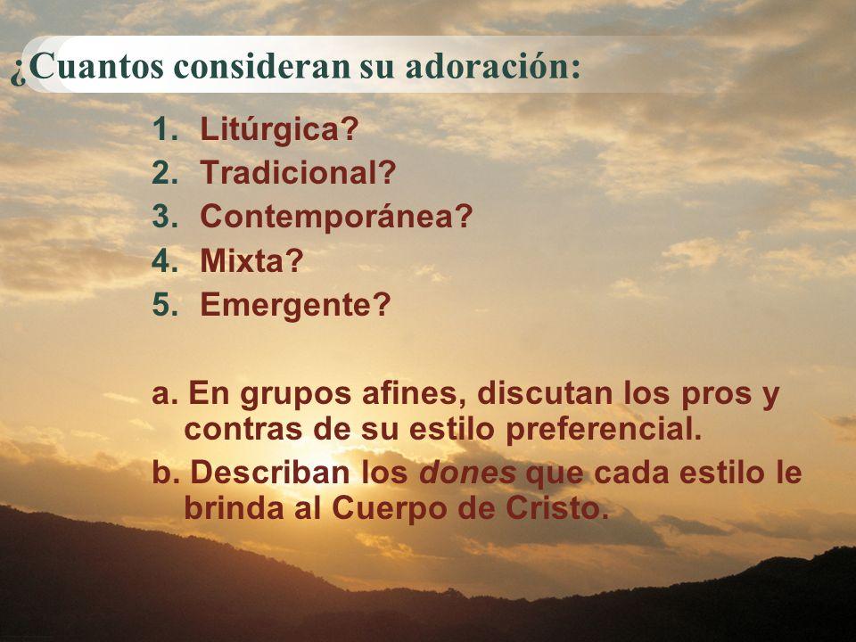 ¿Cuantos consideran su adoración: 1.Litúrgica? 2.Tradicional? 3.Contemporánea? 4.Mixta? 5.Emergente? a. En grupos afines, discutan los pros y contras