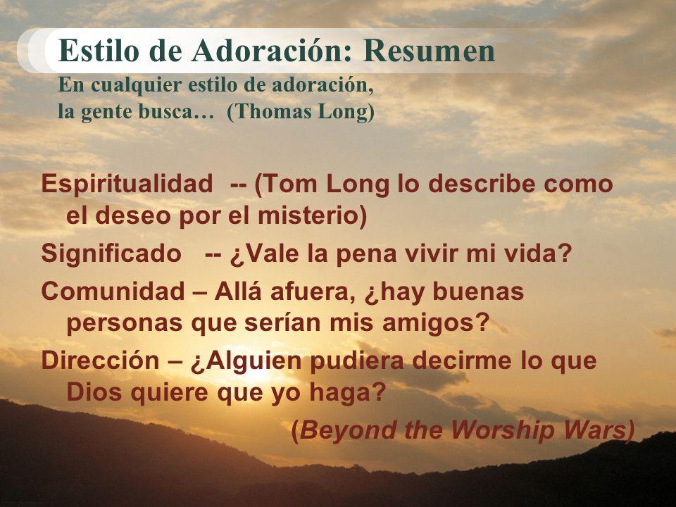 Estilo de Adoración: Resumen En cualquier estilo de adoración, la gente busca… (Thomas Long) Espiritualidad -- (Tom Long lo describe como el deseo por el misterio) Significado -- ¿Vale la pena vivir mi vida.