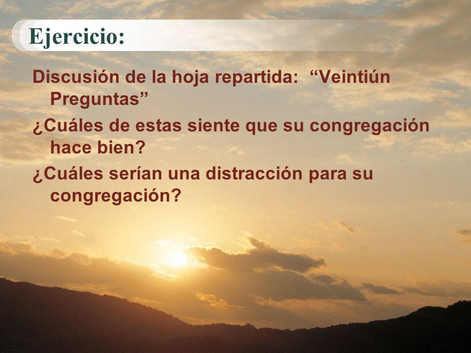 Ejercicio: Discusión de la hoja repartida: Veintiún Preguntas ¿Cuáles de estas siente que su congregación hace bien? ¿Cuáles serían una distracción pa