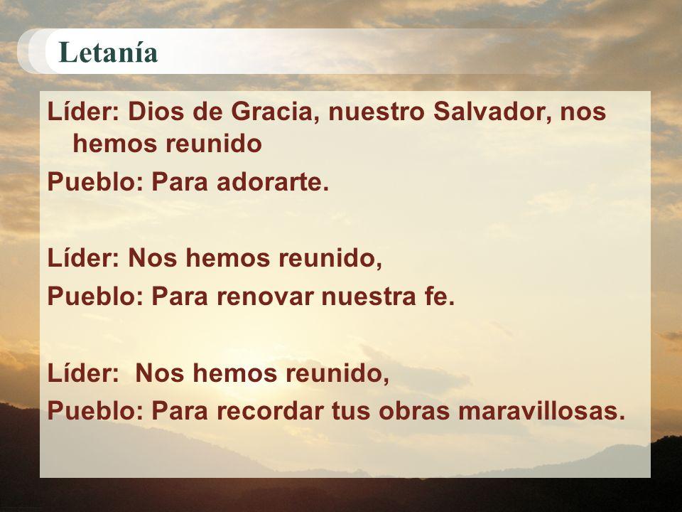 Letanía Líder: Dios de Gracia, nuestro Salvador, nos hemos reunido Pueblo: Para adorarte. Líder: Nos hemos reunido, Pueblo: Para renovar nuestra fe. L
