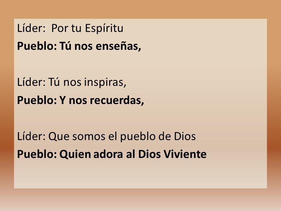 Líder: Por tu Espíritu Pueblo: Tú nos enseñas, Líder: Tú nos inspiras, Pueblo: Y nos recuerdas, Líder: Que somos el pueblo de Dios Pueblo: Quien adora