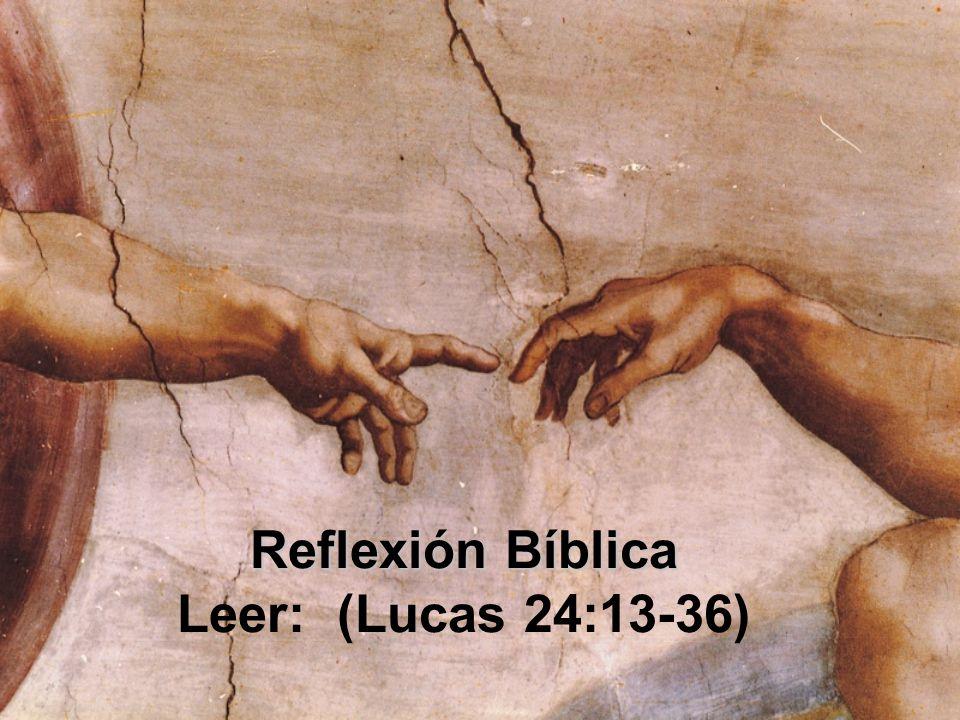 Reflexión Bíblica Reflexión Bíblica Leer: (Lucas 24:13-36)
