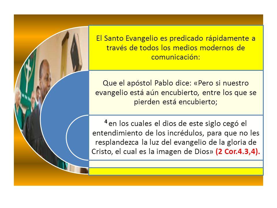 El Santo Evangelio es predicado rápidamente a través de todos los medios modernos de comunicación: Que el apóstol Pablo dice: «Pero si nuestro evangelio está aún encubierto, entre los que se pierden está encubierto; 4 en los cuales el dios de este siglo cegó el entendimiento de los incrédulos, para que no les resplandezca la luz del evangelio de la gloria de Cristo, el cual es la imagen de Dios» (2 Cor.4.3,4).