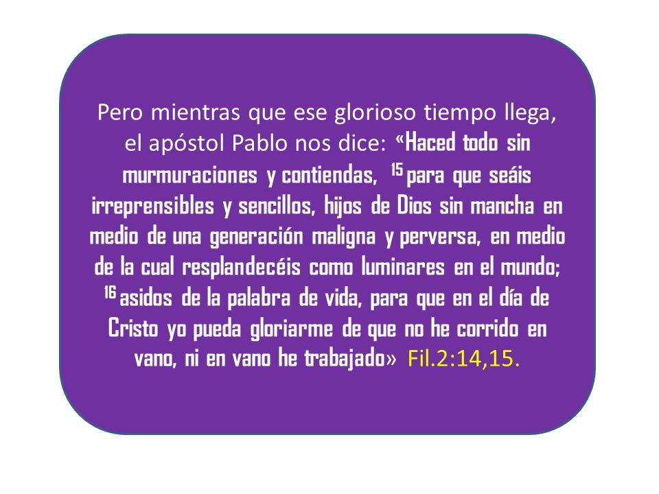Pero mientras que ese glorioso tiempo llega, el apóstol Pablo nos dice: « Haced todo sin murmuraciones y contiendas, 15 para que seáis irreprensibles y sencillos, hijos de Dios sin mancha en medio de una generación maligna y perversa, en medio de la cual resplandecéis como luminares en el mundo; 16 asidos de la palabra de vida, para que en el día de Cristo yo pueda gloriarme de que no he corrido en vano, ni en vano he trabajado » Fil.2:14,15.