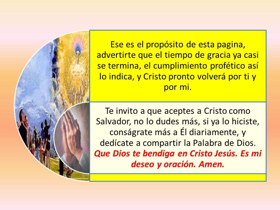 Ese es el propósito de esta pagina, advertirte que el tiempo de gracia ya casi se termina, el cumplimiento profético así lo indica, y Cristo pronto volverá por ti y por mi.