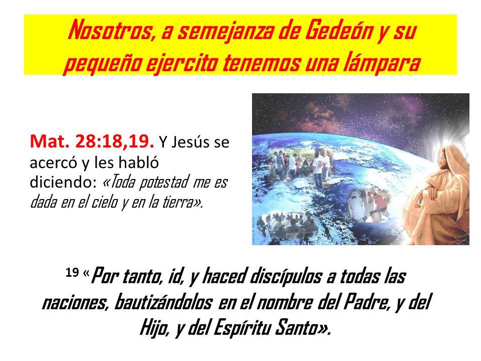 Nosotros, a semejanza de Gedeón y su pequeño ejercito tenemos una lámpara Mat. 28:18,19. Y Jesús se acercó y les habló diciendo: «Toda potestad me es