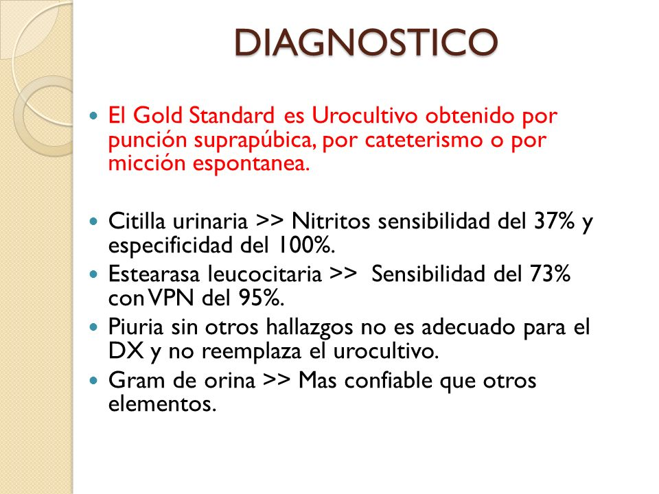 DIAGNOSTICO El Gold Standard es Urocultivo obtenido por punción suprapúbica, por cateterismo o por micción espontanea.