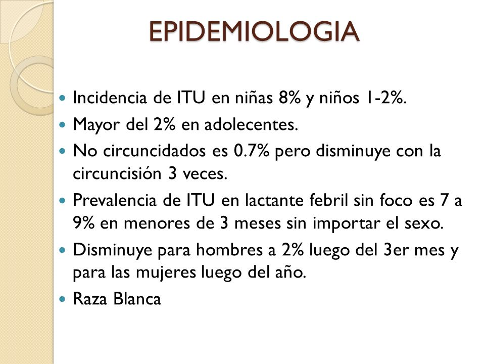 EPIDEMIOLOGIA Incidencia de ITU en niñas 8% y niños 1-2%.