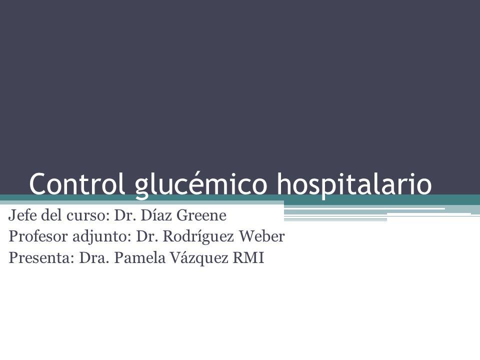Control glucémico hospitalario Jefe del curso: Dr. Díaz Greene Profesor adjunto: Dr. Rodríguez Weber Presenta: Dra. Pamela Vázquez RMI