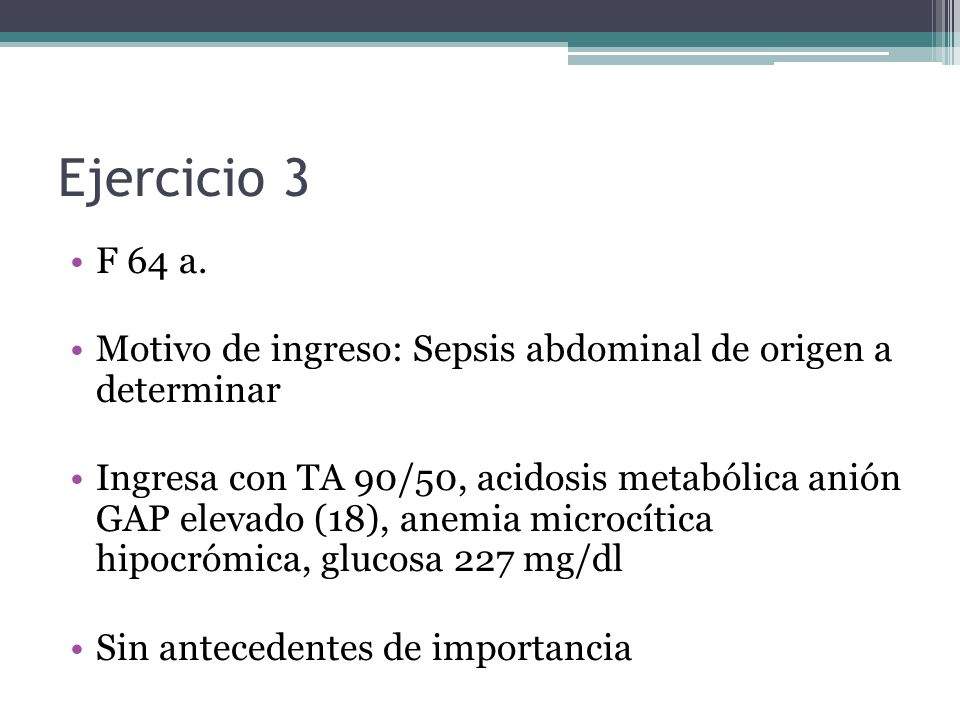 Ejercicio 3 F 64 a. Motivo de ingreso: Sepsis abdominal de origen a determinar Ingresa con TA 90/50, acidosis metabólica anión GAP elevado (18), anemi