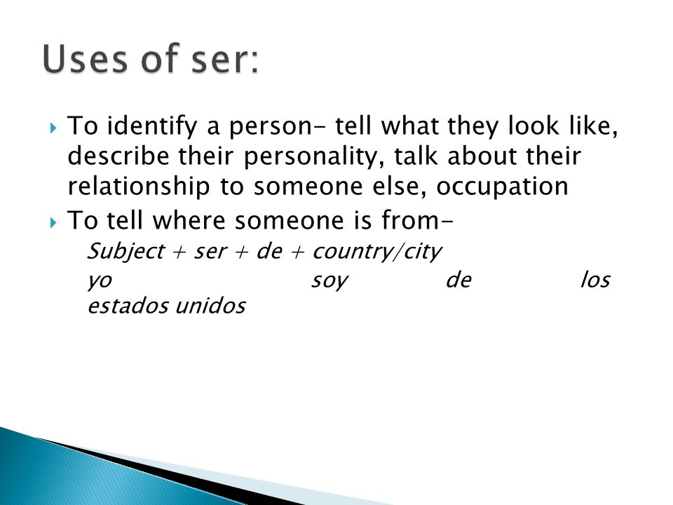 To identify a person- tell what they look like, describe their personality, talk about their relationship to someone else, occupation To tell where someone is from- Subject + ser + de + country/city yosoydelos estados unidos