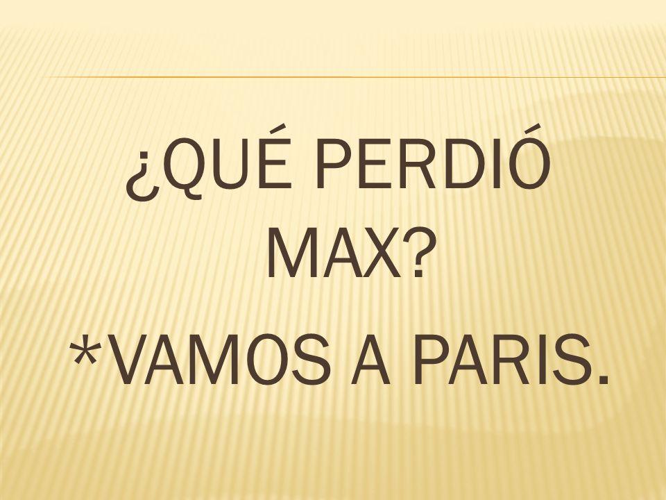 ¿QUÉ PERDIÓ MAX? *VAMOS A PARIS.