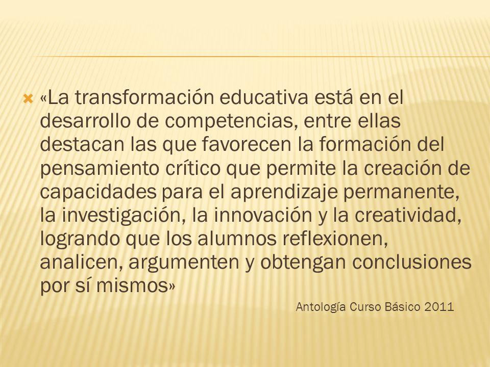 «La transformación educativa está en el desarrollo de competencias, entre ellas destacan las que favorecen la formación del pensamiento crítico que permite la creación de capacidades para el aprendizaje permanente, la investigación, la innovación y la creatividad, logrando que los alumnos reflexionen, analicen, argumenten y obtengan conclusiones por sí mismos» Antología Curso Básico 2011