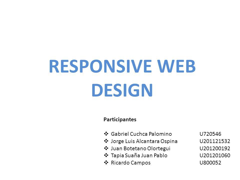 RESPONSIVE WEB DESIGN Participantes Gabriel Cuchca PalominoU720546 Jorge Luis Alcantara OspinaU201121532 Juan Botetano OlorteguiU201200192 Tapia Suaña Juan PabloU201201060 Ricardo CamposU800052